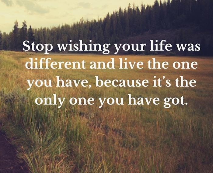 Deja de desear que tu vida fuera diferente